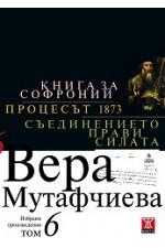 Вера Мутафчиева - избрани произведения - том 6: Книга за Софроний. Процесът 1873. Съединението прави силата